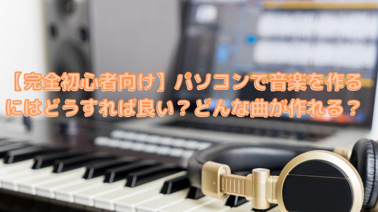 【完全初心者向け】パソコンで音楽を作るにはどうすれば良い?どんな曲が作れる?