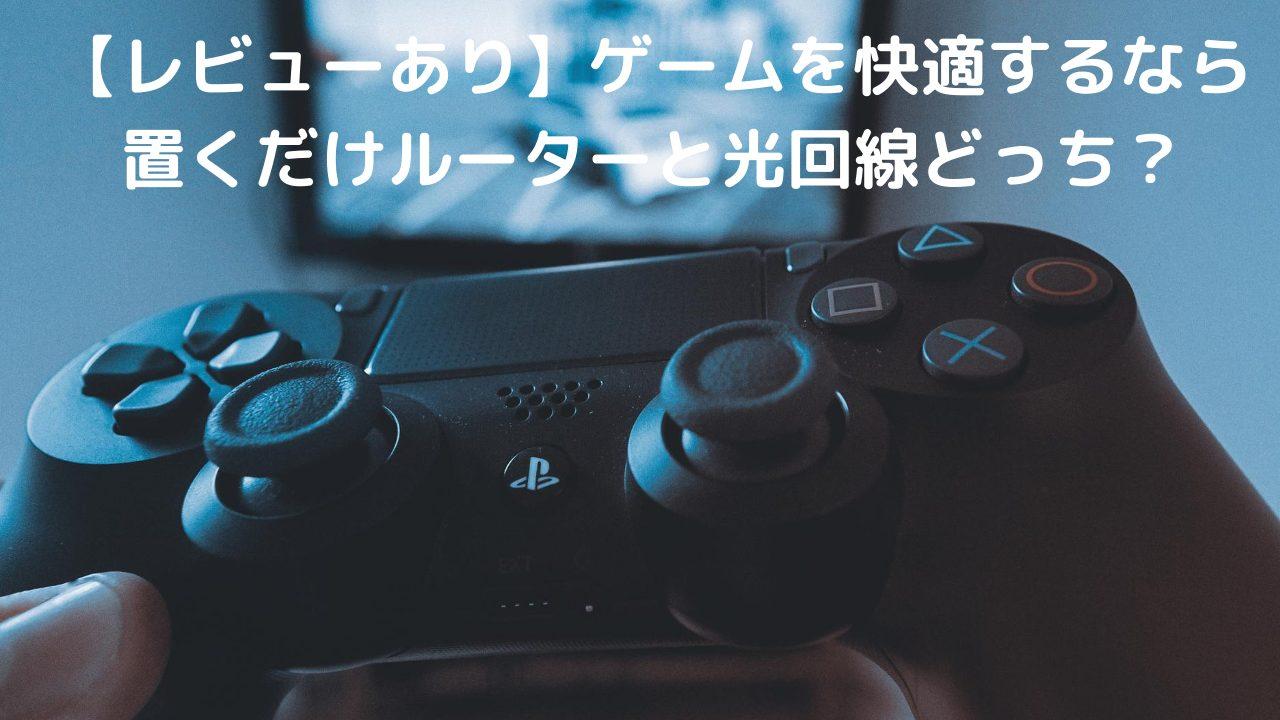 【レビューあり】ゲームを快適するなら置くだけルーターと光回線どっち?